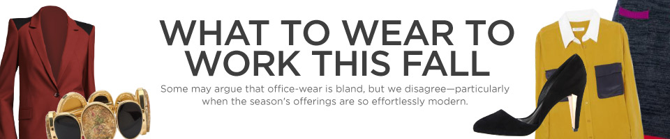 Some may argue that office-wear is bland, but we disagree--particularly when the season's best offerings are so effortlessly modern.