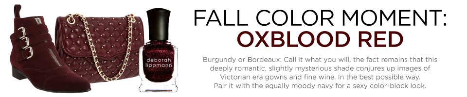 The Fall 2012 Color of the Season is oxblood, bordeaux, wine, burgandy.
